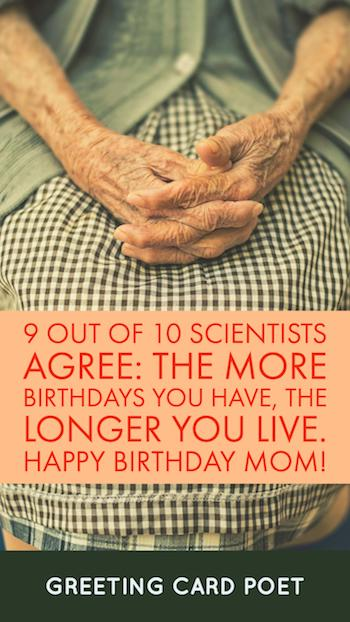the more birthdays the longer you live  - Happy Birthday Mom
