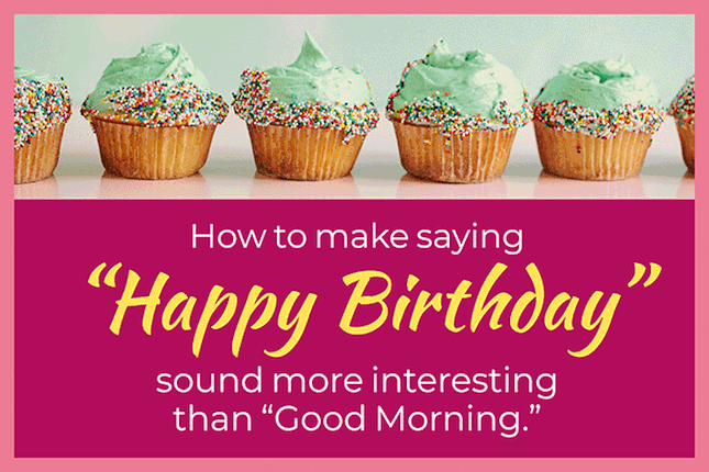"How to make saying ""Happy Birthday"" sound more interesting than ""Good Morning"""