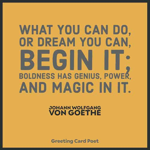 Boldness has genius, power and magic in it