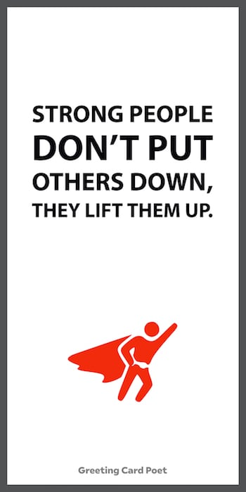 Strong people don't put others down, they lift them up.