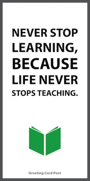 Never stop learning because life never stops teaching — life-changing quotes
