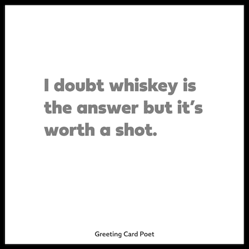 I doubt whiskey is the answer - sassy quotes