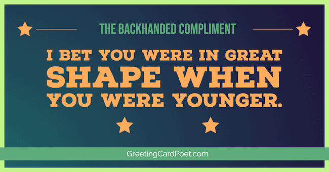 I bet you were in great shape - backhanded compliments