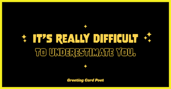 It's difficult to underestimate you - backhanded compliments