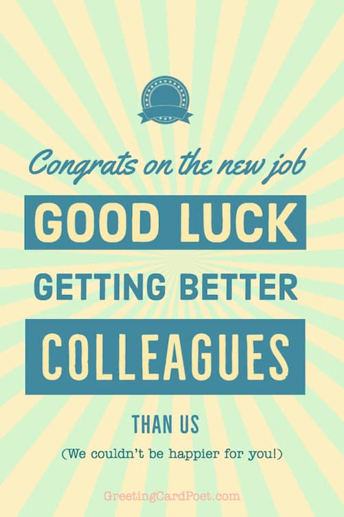 good luck on getting better colleagues - new job congratulations
